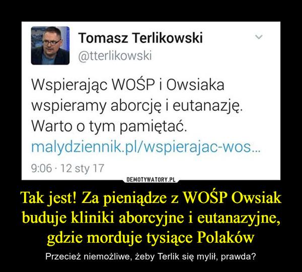 Tak jest! Za pieniądze z WOŚP Owsiak buduje kliniki aborcyjne i eutanazyjne, gdzie morduje tysiące Polaków – Przecież niemożliwe, żeby Terlik się mylił, prawda? Tomasz Terlikowski @tterlikowski Wspierając WOŚP i Owsiaka wspieramy aborcję i eutanazję. Warto o tym pamiętać.