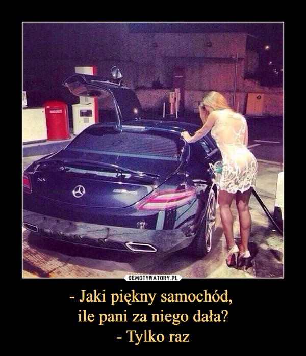 - Jaki piękny samochód, ile pani za niego dała?- Tylko raz –