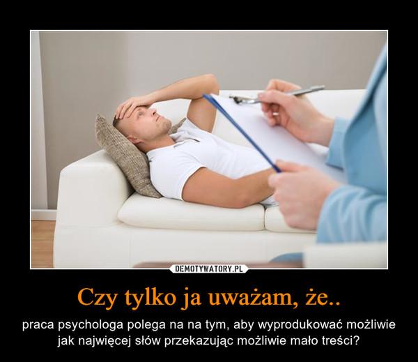 Czy tylko ja uważam, że.. – praca psychologa polega na na tym, aby wyprodukować możliwie jak najwięcej słów przekazując możliwie mało treści?