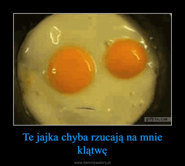 Te jajka chyba rzucają na mnie klątwę –