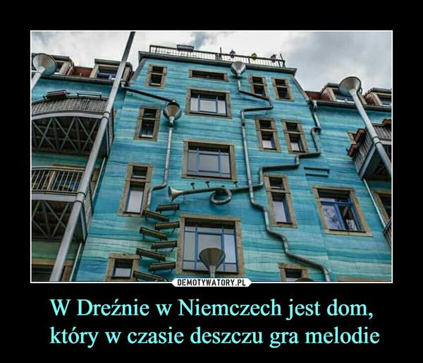 W Dreźnie w Niemczech jest dom, który w czasie deszczu gra melodie –