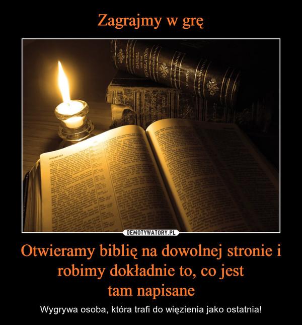 Otwieramy biblię na dowolnej stronie i robimy dokładnie to, co jesttam napisane – Wygrywa osoba, która trafi do więzienia jako ostatnia!