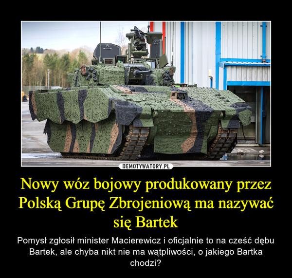 Nowy wóz bojowy produkowany przez Polską Grupę Zbrojeniową ma nazywać się Bartek – Pomysł zgłosił minister Macierewicz i oficjalnie to na cześć dębu Bartek, ale chyba nikt nie ma wątpliwości, o jakiego Bartka chodzi?