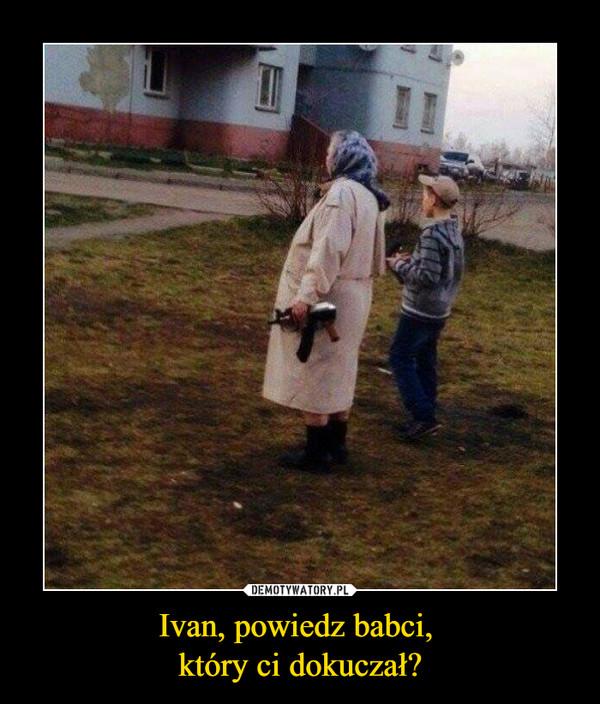 Ivan, powiedz babci, który ci dokuczał? –
