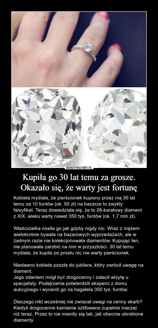 Kupiła go 30 lat temu za grosze.Okazało się, że warty jest fortunę – Kobieta myślała, że pierścionek kupiony przez nią 30 lat temu za 10 funtów (ok. 50 zł) na bazarze to zwykły falsyfikat. Teraz dowiedziała się, że to 26-karatowy diament z XIX. wieku warty nawet 350 tys. funtów (ok. 1,7 mln zł).Właścicielka nosiła go jak gdyby nigdy nic. Wraz z mężem wielokrotnie bywała na bazarowych wyprzedażach, ale w żadnym razie nie kolekcjonowała diamentów. Kupując ten, nie planowała zarobić na nim w przyszłości. 30 lat temu myślała, że kupiła po prostu nic nie warty pierścionek. Niedawno kobieta poszła do jubilera, który zwrócił uwagę na diament.Jego zdaniem mógł być drogocenny i zalecił wizytę u specjalisty. Podejrzenia potwierdzili eksperci z domu aukcyjnego i wycenili go na bagatela 350 tys. funtów.Dlaczego nikt wcześniej nie zwracał uwagi na cenny skarb?Kiedyś drogocenne kamienie szlifowano zupełnie inaczej niż teraz. Przez to nie mieniły się tak, jak obecnie obrobione diamenty