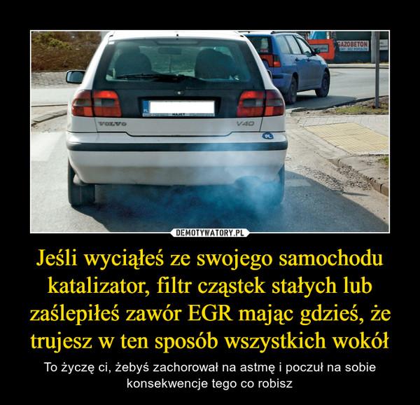 Jeśli wyciąłeś ze swojego samochodu katalizator, filtr cząstek stałych lub zaślepiłeś zawór EGR mając gdzieś, że trujesz w ten sposób wszystkich wokół – To życzę ci, żebyś zachorował na astmę i poczuł na sobie konsekwencje tego co robisz