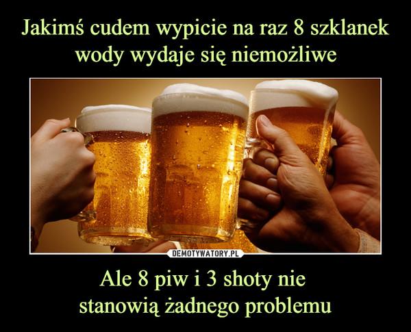 Ale 8 piw i 3 shoty nie stanowią żadnego problemu –
