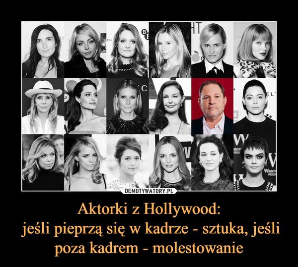 Aktorki z Hollywood: jeśli pieprzą się w kadrze - sztuka, jeśli poza kadrem - molestowanie –
