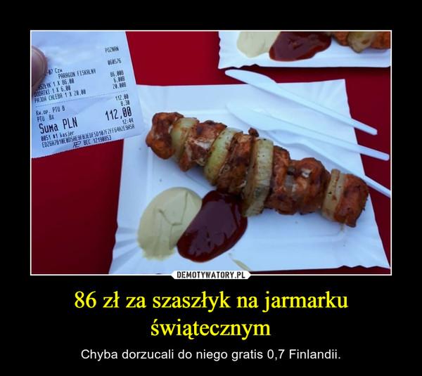 86 zł za szaszłyk na jarmarku świątecznym – Chyba dorzucali do niego gratis 0,7 Finlandii.