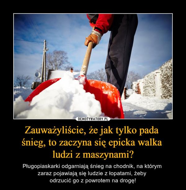 Zauważyliście, że jak tylko pada śnieg, to zaczyna się epicka walka ludzi z maszynami? – Pługopiaskarki odgarniają śnieg na chodnik, na którym zaraz pojawiają się ludzie z łopatami, żeby odrzucić go z powrotem na drogę!