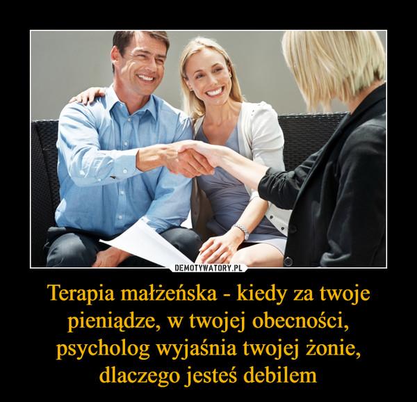 Terapia małżeńska - kiedy za twoje pieniądze, w twojej obecności, psycholog wyjaśnia twojej żonie, dlaczego jesteś debilem –