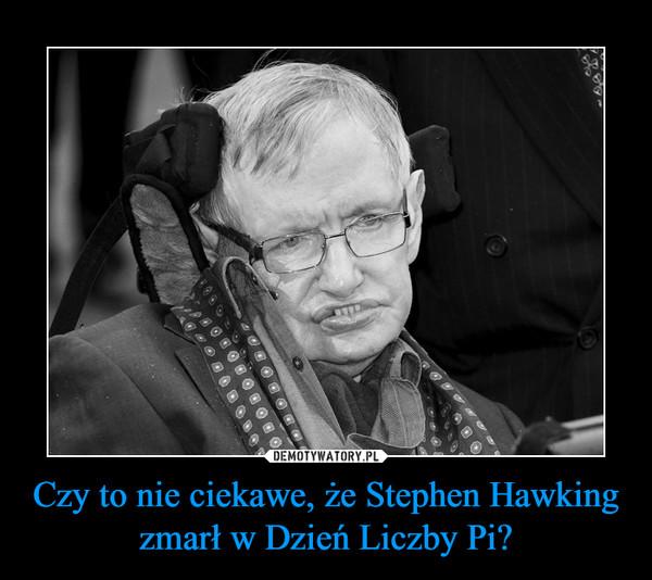 Czy to nie ciekawe, że Stephen Hawking zmarł w Dzień Liczby Pi? –