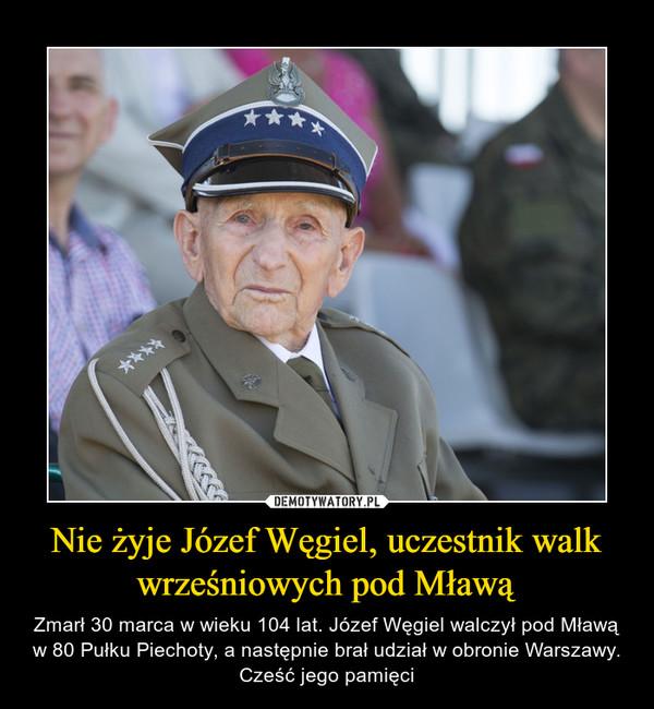 Nie żyje Józef Węgiel, uczestnik walk wrześniowych pod Mławą – Zmarł 30 marca w wieku 104 lat. Józef Węgiel walczył pod Mławą w 80 Pułku Piechoty, a następnie brał udział w obronie Warszawy. Cześć jego pamięci