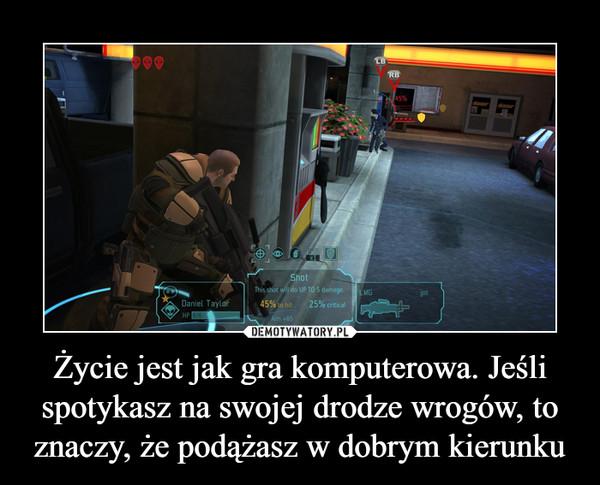 Życie jest jak gra komputerowa. Jeśli spotykasz na swojej drodze wrogów, to znaczy, że podążasz w dobrym kierunku –