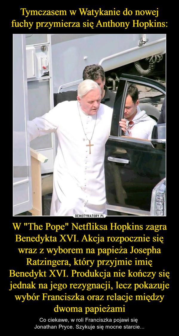 """W """"The Pope"""" Netfliksa Hopkins zagra Benedykta XVI. Akcja rozpocznie się wraz z wyborem na papieża Josepha Ratzingera, który przyjmie imię Benedykt XVI. Produkcja nie kończy się jednak na jego rezygnacji, lecz pokazuje wybór Franciszka oraz relacje między dwoma papieżami – Co ciekawe, w roli Franciszka pojawi się Jonathan Pryce. Szykuje się mocne starcie..."""