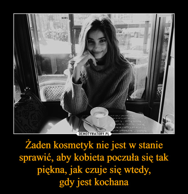 Żaden kosmetyk nie jest w stanie sprawić, aby kobieta poczuła się tak piękna, jak czuje się wtedy,gdy jest kochana –