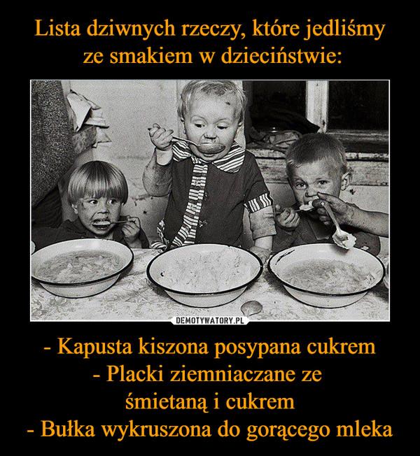 - Kapusta kiszona posypana cukrem- Placki ziemniaczane ze śmietaną i cukrem- Bułka wykruszona do gorącego mleka –