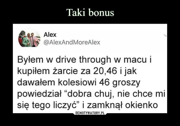 """–  Alex @AlexAndMoreAlex Byłem w drive through w macu i kupiłem żarcie za 20,46 i jak dawałem kolesiowi 46 groszy powiedział """"dobra chuj, nie chce mi się tego liczyć"""" i zamknął okienko"""