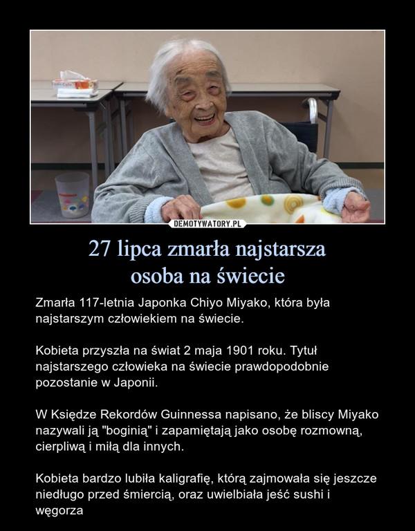 """27 lipca zmarła najstarszaosoba na świecie – Zmarła 117-letnia Japonka Chiyo Miyako, która była najstarszym człowiekiem na świecie.Kobieta przyszła na świat 2 maja 1901 roku. Tytuł najstarszego człowieka na świecie prawdopodobnie pozostanie w Japonii.W Księdze Rekordów Guinnessa napisano, że bliscy Miyako nazywali ją """"boginią"""" i zapamiętają jako osobę rozmowną, cierpliwą i miłą dla innych. Kobieta bardzo lubiła kaligrafię, którą zajmowała się jeszcze niedługo przed śmiercią, oraz uwielbiała jeść sushi i węgorza"""