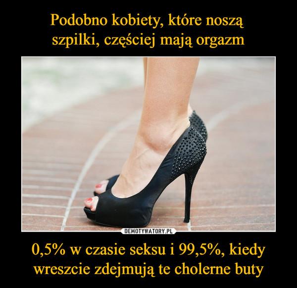 0,5% w czasie seksu i 99,5%, kiedy wreszcie zdejmują te cholerne buty –