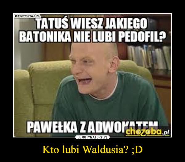 Kto lubi Waldusia? ;D –