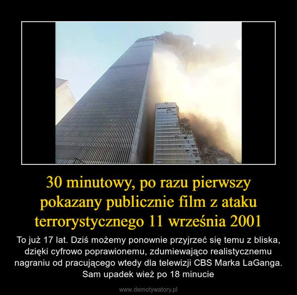 30 minutowy, po razu pierwszy pokazany publicznie film z ataku terrorystycznego 11 września 2001 – To już 17 lat. Dziś możemy ponownie przyjrzeć się temu z bliska, dzięki cyfrowo poprawionemu, zdumiewająco realistycznemu nagraniu od pracującego wtedy dla telewizji CBS Marka LaGanga. Sam upadek wież po 18 minucie