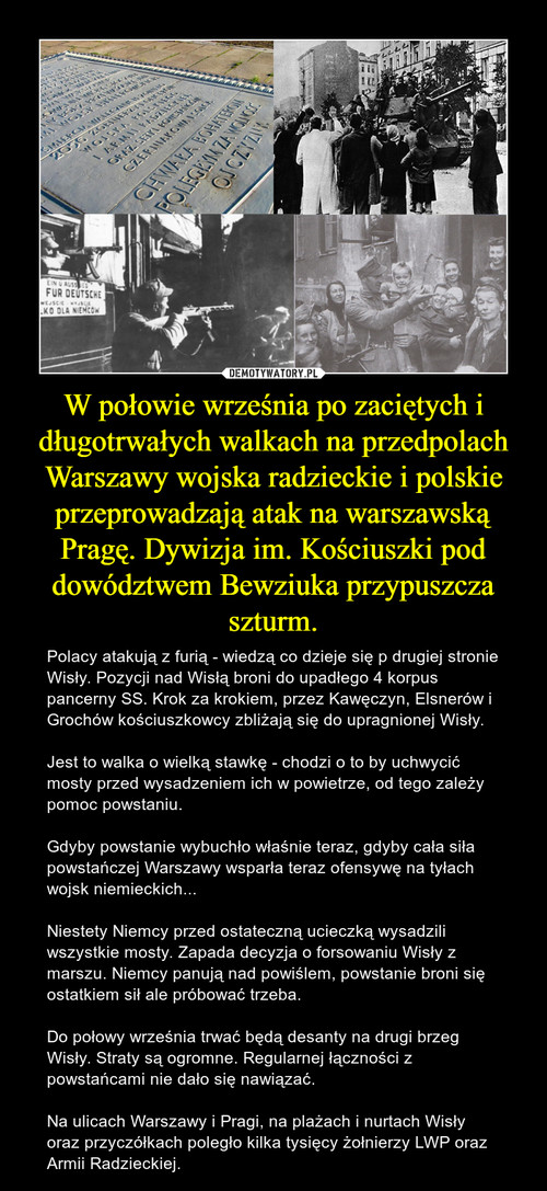 W połowie września po zaciętych i długotrwałych walkach na przedpolach Warszawy wojska radzieckie i polskie przeprowadzają atak na warszawską Pragę. Dywizja im. Kościuszki pod dowództwem Bewziuka przypuszcza szturm.