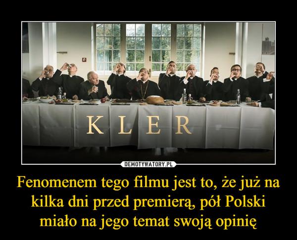 Fenomenem tego filmu jest to, że już na kilka dni przed premierą, pół Polski miało na jego temat swoją opinię –