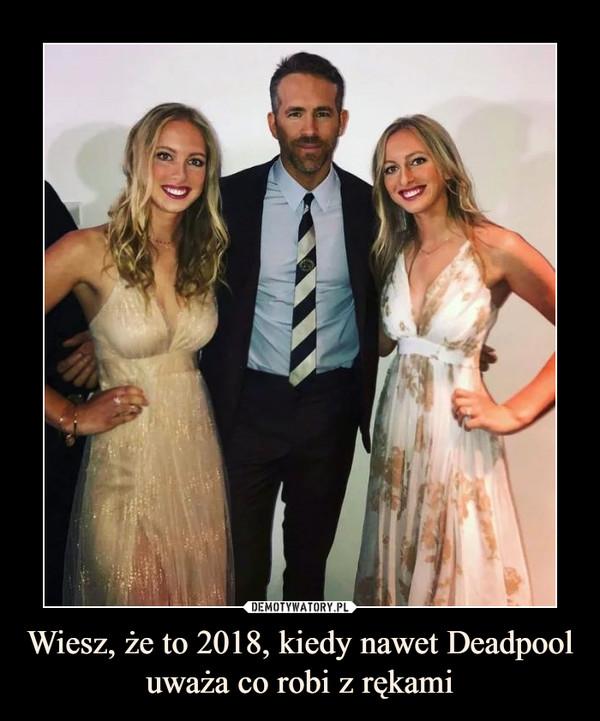 Wiesz, że to 2018, kiedy nawet Deadpool uważa co robi z rękami –