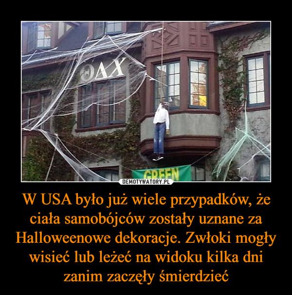 W USA było już wiele przypadków, że ciała samobójców zostały uznane za Halloweenowe dekoracje. Zwłoki mogły wisieć lub leżeć na widoku kilka dni zanim zaczęły śmierdzieć –
