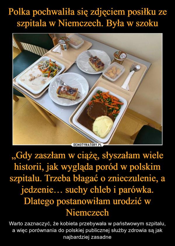 """""""Gdy zaszłam w ciążę, słyszałam wiele historii, jak wygląda poród w polskim szpitalu. Trzeba błagać o znieczulenie, a jedzenie… suchy chleb i parówka. Dlatego postanowiłam urodzić w Niemczech – Warto zaznaczyć, że kobieta przebywała w państwowym szpitalu, a więc porównania do polskiej publicznej służby zdrowia są jak najbardziej zasadne"""