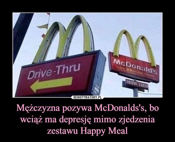 Mężczyzna pozywa McDonalds's, bo wciąż ma depresję mimo zjedzenia zestawu Happy Meal –