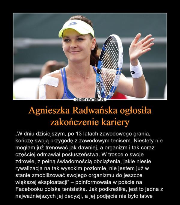 """Agnieszka Radwańska ogłosiła zakończenie kariery – """"W dniu dzisiejszym, po 13 latach zawodowego grania, kończę swoją przygodę z zawodowym tenisem. Niestety nie mogłam już trenować jak dawniej, a organizm i tak coraz częściej odmawiał posłuszeństwa. W trosce o swoje zdrowie, z pełną świadomością obciążenia, jakie niesie rywalizacja na tak wysokim poziomie, nie jestem już w stanie zmobilizować swojego organizmu do jeszcze większej eksploatacji"""" – poinformowała w poście na Facebooku polska tenisistka. Jak podkreśliła, jest to jedna z najważniejszych jej decyzji, a jej podjęcie nie było łatwe"""