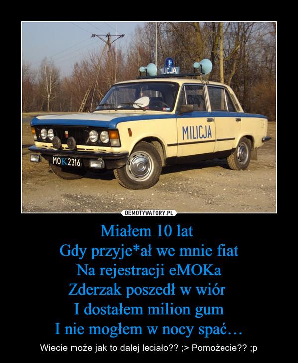 Miałem 10 lat Gdy przyje*ał we mnie fiatNa rejestracji eMOKaZderzak poszedł w wiór I dostałem milion gumI nie mogłem w nocy spać… – Wiecie może jak to dalej leciało?? ;> Pomożecie?? ;p