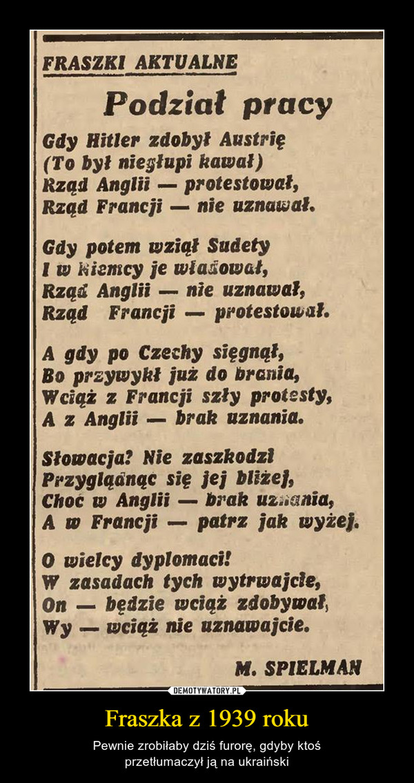 Fraszka z 1939 roku – Pewnie zrobiłaby dziś furorę, gdyby ktośprzetłumaczył ją na ukraiński FRASZKI AKTUALNEPodział pracyGdy Hitler zdobył Austrię(To był nieglupi kawał)Rząd Anglii- protestował,Rzad Francji- nie uznawal.Gdy potem wziąt SudetyI w kiemcy je wlaowat,Rzad Anglii nie uznawał,Rzad Francji - protestowal.A gdy po Czechy sięgnąłBo przywykł juz do brania,Wciąż z Francji szły protesty,A z Anglii- brak uznania.Słowacja? Nie zaszkodziPrzygiqänąc się jej blizej,Choc w Anglii- brak uziania,A w Francji patrz jak wyżej.0 wielcy dyplomaci!W zasadach tych wytrwajcle,on-będzie wciąż zdobywał,Wy wciqż nie uznawajcie.M. SPIELMAN