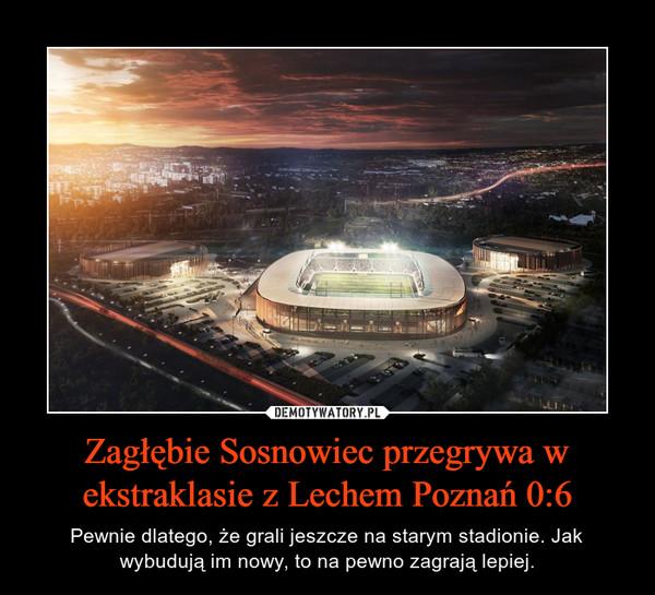 Zagłębie Sosnowiec przegrywa w ekstraklasie z Lechem Poznań 0:6 – Pewnie dlatego, że grali jeszcze na starym stadionie. Jak wybudują im nowy, to na pewno zagrają lepiej.
