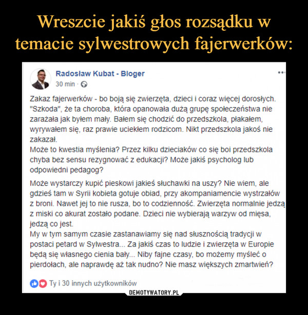 """–  4 Radosław Kubat - Bloger 30 min - G Zakaz fajerwerków - bo boją się zwierzęta, dzieci i coraz więcej dorosłych. """"Szkoda"""", że ta choroba, która opanowała dużą grupę społeczeństwa nie zarażała jak byłem mały. Bałem się chodzić do przedszkola, płakałem, wyrywałem się, raz prawie uciekłem rodzicom. Nikt przedszkola jakoś nie zakazał. Może to kwestia myślenia? Przez kilku dzieciaków co się boi przedszkola chyba bez sensu rezygnować z edukacji? Może jakiś psycholog lub odpowiedni pedagog? Może wystarczy kupić pieskowi jakieś słuchawki na uszy? Nie wiem, ale gdzieś tam w Syrii kobieta gotuje obiad, przy akompaniamencie wystrzałów z broni. Nawet jej to nie rusza, bo to codzienność. Zwierzęta normalnie jedzą z miski co akurat zostało podane. Dzieci nie wybierają warzyw od mięsa, jedzą co jest. My w tym samym czasie zastanawiamy się nad słusznością tradycji w postaci petard w Sylwestra... Za jakiś czas to ludzie i zwierzęta w Europie będą się własnego cienia bały... Niby fajne czasy, bo możemy myśleć o pierdołach, ale naprawdę aż tak nudno? Nie masz większych zmartwień?"""