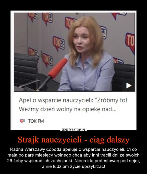 Strajk nauczycieli - ciąg dalszy – Radna Warszawy Łoboda apeluje o wsparcie nauczycieli. Ci co mają po parę miesięcy wolnego chcą aby inni tracili dni ze swoich 26 żeby wspierać ich zachcianki. Niech idą protestować pod sejm, a nie ludziom życie uprzykrzać!