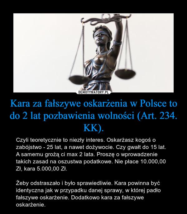 Kara za fałszywe oskarżenia w Polsce to do 2 lat pozbawienia wolności (Art. 234. KK). – Czyli teoretycznie to niezły interes. Oskarżasz kogoś o zabójstwo - 25 lat, a nawet dożywocie. Czy gwałt do 15 lat. A samemu grożą ci max 2 lata. Proszę o wprowadzenie takich zasad na oszustwa podatkowe. Nie płace 10.000,00 Zł, kara 5.000,00 Zł.Żeby odstraszało i było sprawiedliwie. Kara powinna być identyczna jak w przypadku danej sprawy, w której padło fałszywe oskarżenie. Dodatkowo kara za fałszywe oskarżenie.