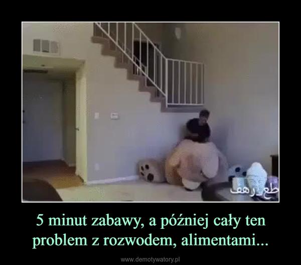 5 minut zabawy, a później cały ten problem z rozwodem, alimentami... –