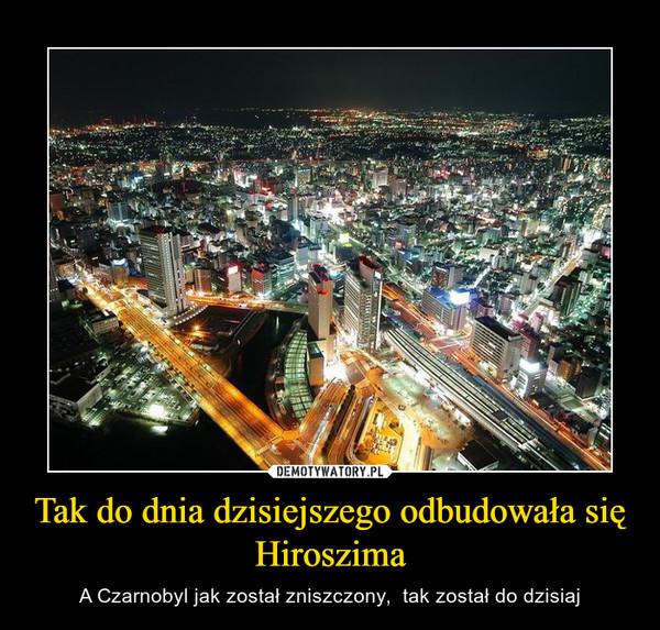 Tak do dnia dzisiejszego odbudowała się Hiroszima – A Czarnobyl jak został zniszczony,  tak został do dzisiaj