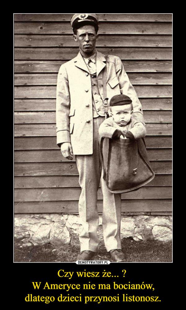 Czy wiesz że... ? W Ameryce nie ma bocianów,dlatego dzieci przynosi listonosz. –