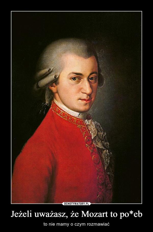 Jeżeli uważasz, że Mozart to po*eb – to nie mamy o czym rozmawiać