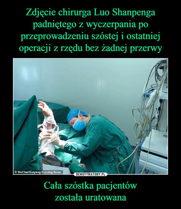 Cała szóstka pacjentówzostała uratowana –