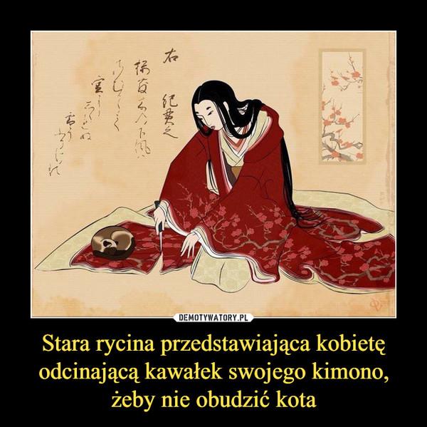 Stara rycina przedstawiająca kobietę odcinającą kawałek swojego kimono, żeby nie obudzić kota –
