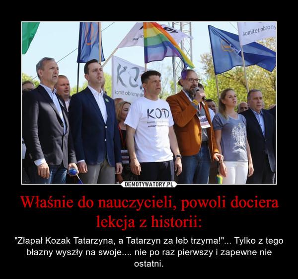 """Właśnie do nauczycieli, powoli dociera lekcja z historii: – """"Złapał Kozak Tatarzyna, a Tatarzyn za łeb trzyma!""""... Tylko z tego błazny wyszły na swoje.... nie po raz pierwszy i zapewne nie ostatni."""