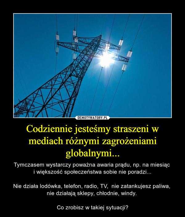 Codziennie jesteśmy straszeni w mediach różnymi zagrożeniami globalnymi... – Tymczasem wystarczy poważna awaria prądu, np. na miesiąc i większość społeczeństwa sobie nie poradzi...Nie działa lodówka, telefon, radio, TV,  nie zatankujesz paliwa, nie działają sklepy, chłodnie, windy. Co zrobisz w takiej sytuacji?