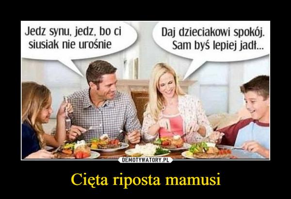 Cięta riposta mamusi –  Jedz synu, jedz, bo cisiusiak nie urośnieDaj dzieciakowi spokój.Sam byś lepiej jadt