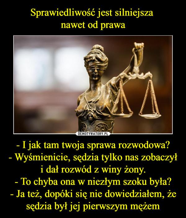 - I jak tam twoja sprawa rozwodowa?- Wyśmienicie, sędzia tylko nas zobaczył i dał rozwód z winy żony.- To chyba ona w niezłym szoku była?- Ja też, dopóki się nie dowiedziałem, że sędzia był jej pierwszym mężem –