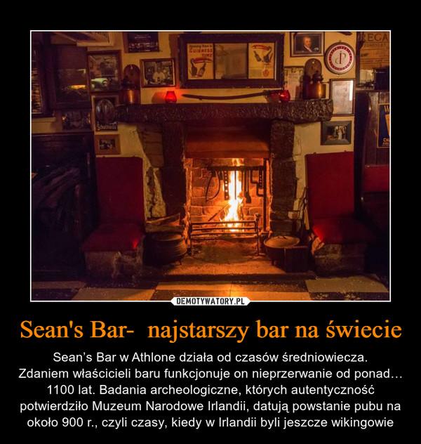 Sean's Bar-  najstarszy bar na świecie – Sean's Bar w Athlone działa od czasów średniowiecza.Zdaniem właścicieli baru funkcjonuje on nieprzerwanie od ponad… 1100 lat. Badania archeologiczne, których autentyczność potwierdziło Muzeum Narodowe Irlandii, datują powstanie pubu na około 900 r., czyli czasy, kiedy w Irlandii byli jeszcze wikingowie